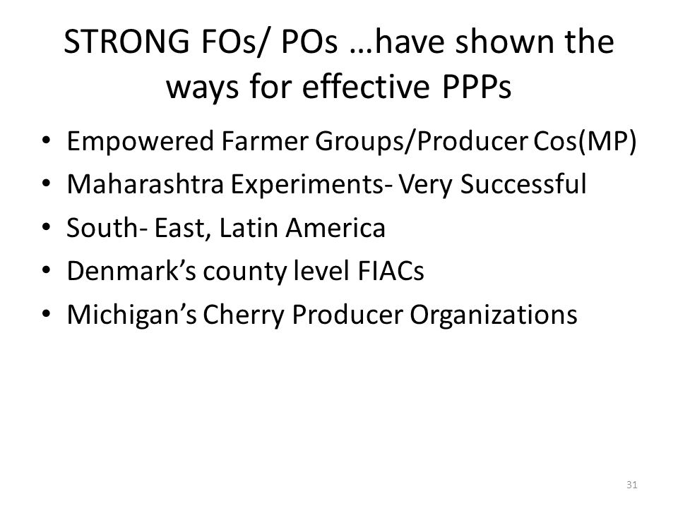 STRONG FOs/ POs …have shown the ways for effective PPPs Empowered Farmer Groups/Producer Cos(MP) Maharashtra Experiments- Very Successful South- East, Latin America Denmark's county level FIACs Michigan's Cherry Producer Organizations 31