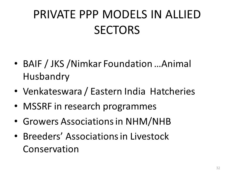 PRIVATE PPP MODELS IN ALLIED SECTORS BAIF / JKS /Nimkar Foundation …Animal Husbandry Venkateswara / Eastern India Hatcheries MSSRF in research programmes Growers Associations in NHM/NHB Breeders' Associations in Livestock Conservation 32