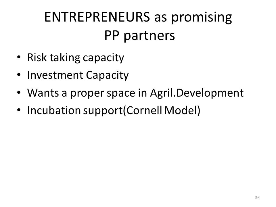 ENTREPRENEURS as promising PP partners Risk taking capacity Investment Capacity Wants a proper space in Agril.Development Incubation support(Cornell Model) 36