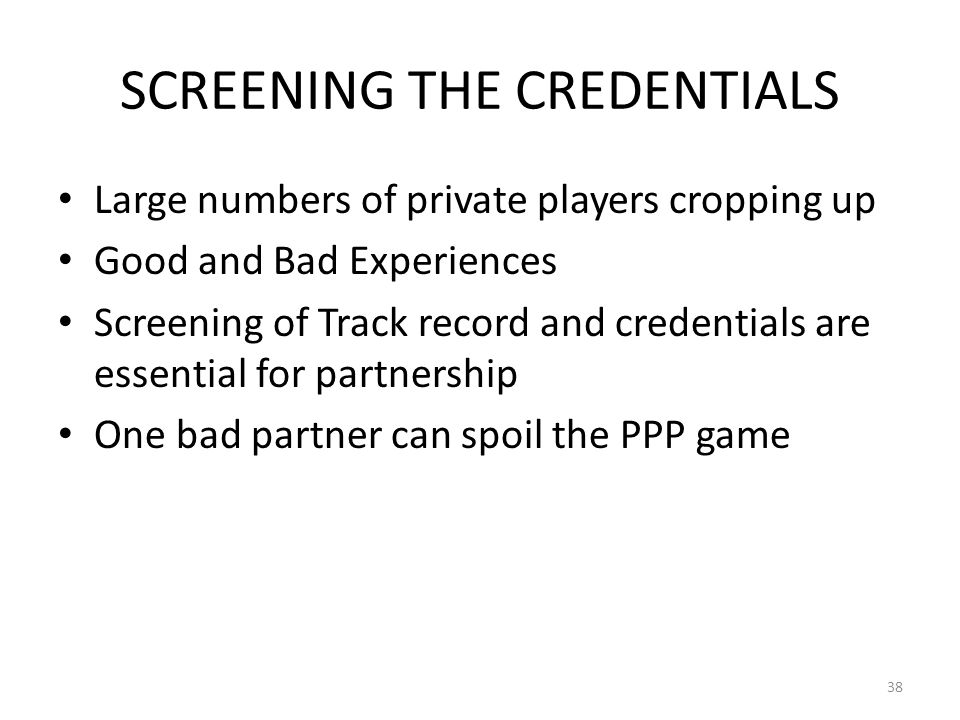 SCREENING THE CREDENTIALS Large numbers of private players cropping up Good and Bad Experiences Screening of Track record and credentials are essential for partnership One bad partner can spoil the PPP game 38