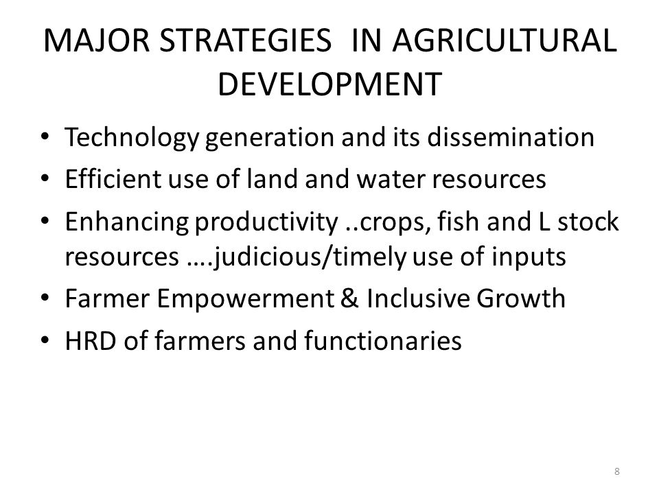 MAJOR STRATEGIES IN AGRICULTURAL DEVELOPMENT Technology generation and its dissemination Efficient use of land and water resources Enhancing productivity..crops, fish and L stock resources ….judicious/timely use of inputs Farmer Empowerment & Inclusive Growth HRD of farmers and functionaries 8