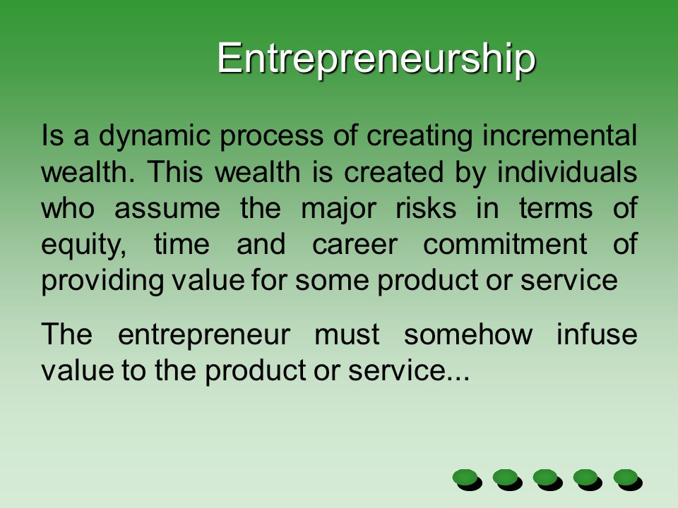 Entrepreneurship Is a dynamic process of creating incremental wealth. This wealth is created by individuals who assume the major risks in terms of equ