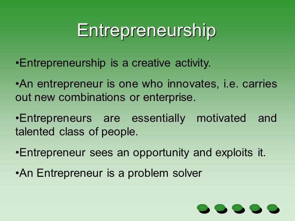 Entrepreneurship is a creative activity. An entrepreneur is one who innovates, i.e. carries out new combinations or enterprise. Entrepreneurs are esse