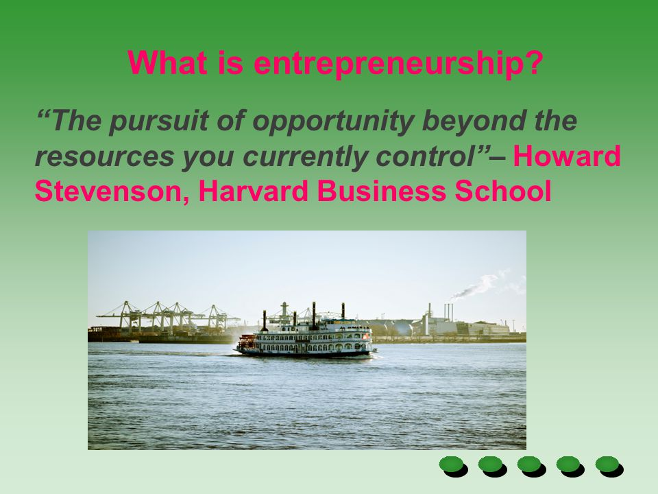 """The pursuit of opportunity beyond the resources you currently control""– Howard Stevenson, Harvard Business School What is entrepreneurship?"