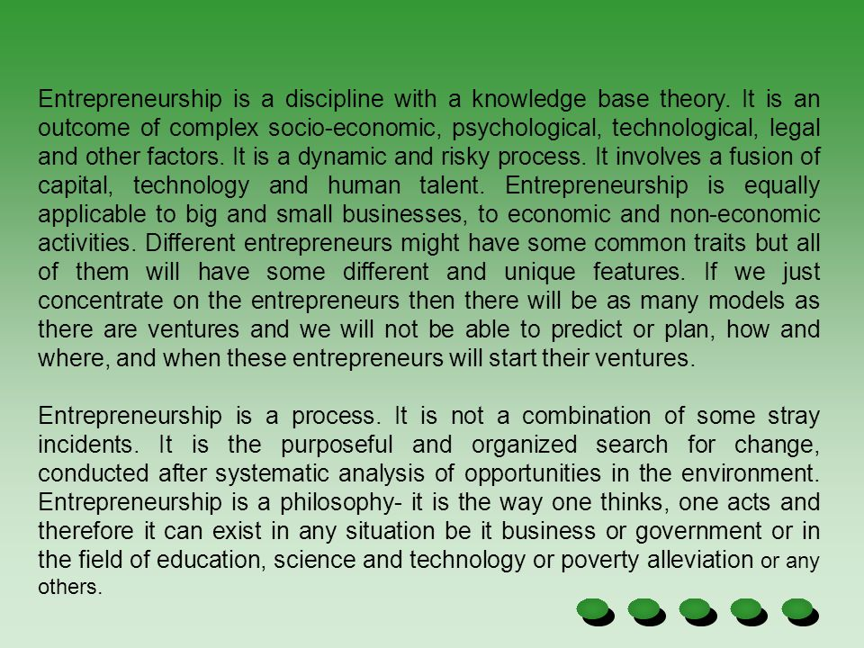Entrepreneurship is a discipline with a knowledge base theory. It is an outcome of complex socio-economic, psychological, technological, legal and oth