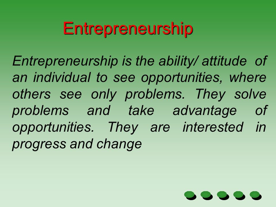 Entrepreneurship is the ability/ attitude of an individual to see opportunities, where others see only problems. They solve problems and take advantag