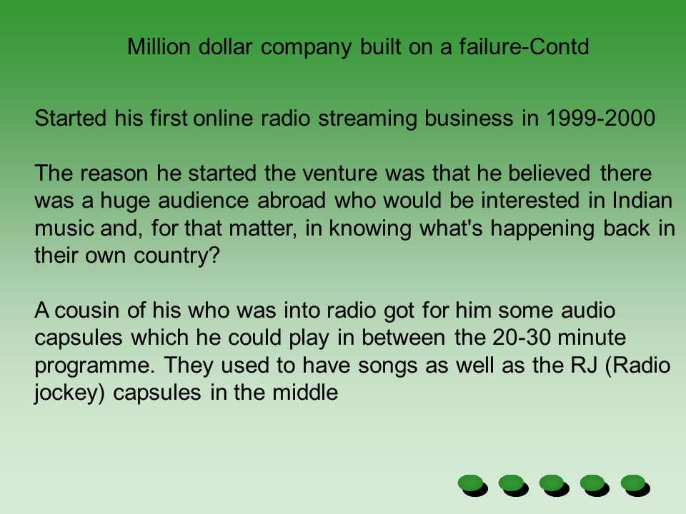 Million dollar company built on a failure-Contd Started his first online radio streaming business in 1999-2000 The reason he started the venture was t