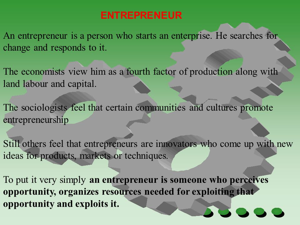 ENTREPRENEUR An entrepreneur is a person who starts an enterprise. He searches for change and responds to it. The economists view him as a fourth fact