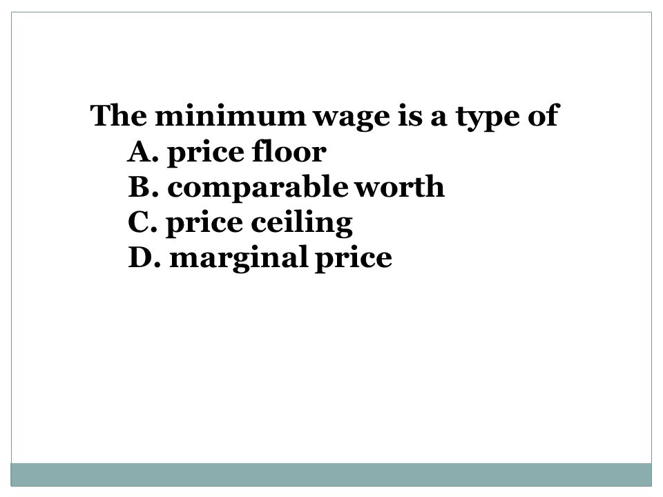 The minimum wage is a type of A. price floor B. comparable worth C. price ceiling D. marginal price