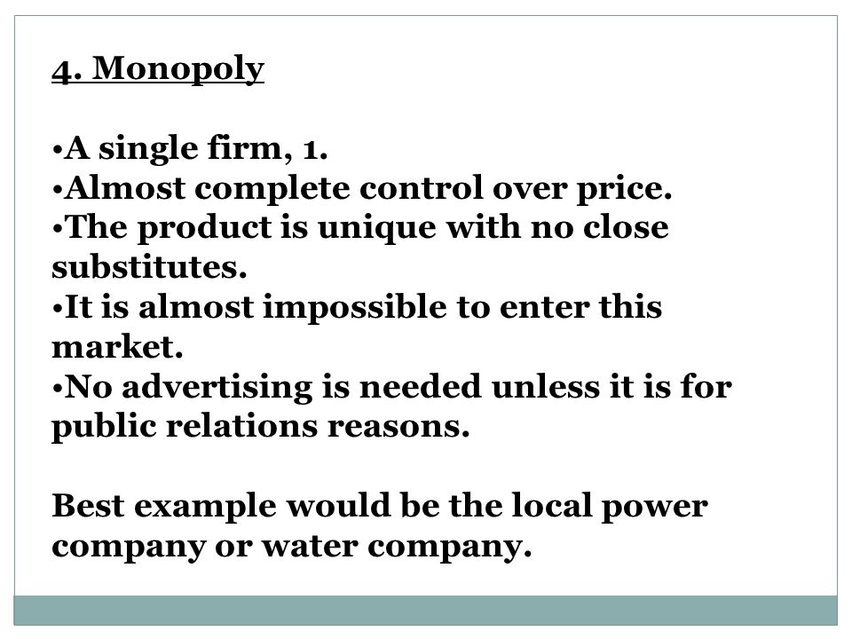 4.Monopoly A single firm, 1. Almost complete control over price.