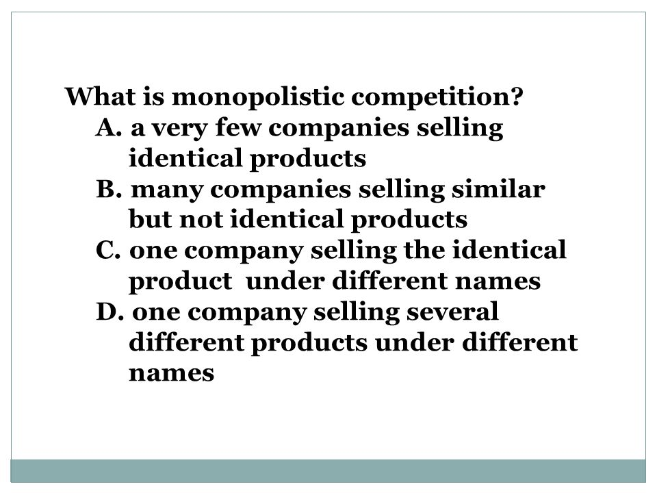 What is monopolistic competition.A. a very few companies selling identical products B.