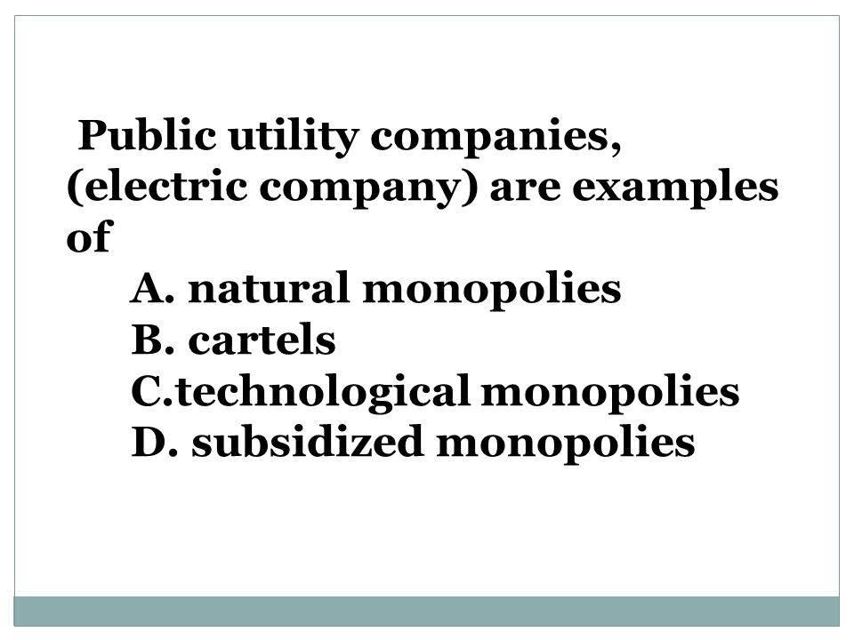 Public utility companies, (electric company) are examples of A.