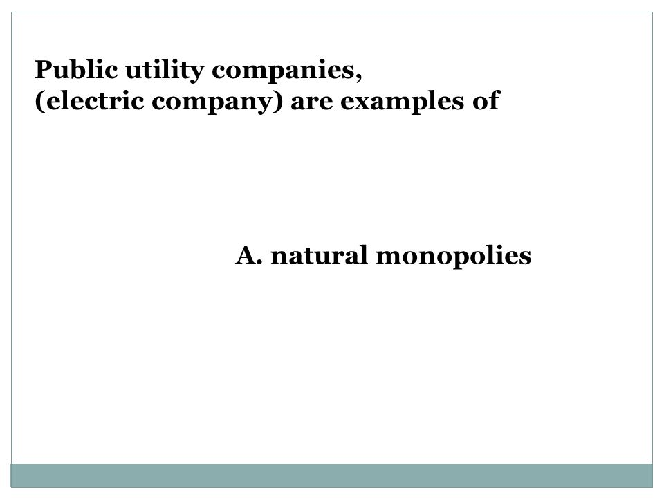 A. natural monopolies Public utility companies, (electric company) are examples of