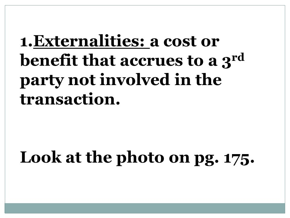 1.Externalities: a cost or benefit that accrues to a 3 rd party not involved in the transaction.