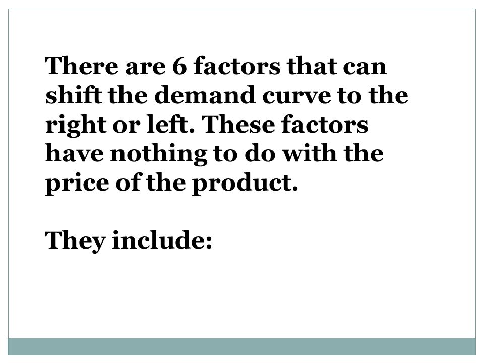 There are 6 factors that can shift the demand curve to the right or left.