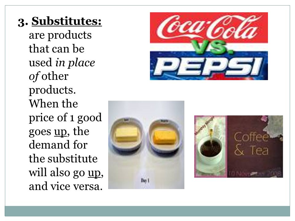 3.Substitutes: are products that can be used in place of other products.