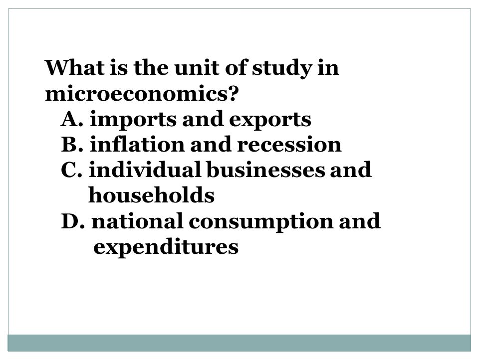 What is the unit of study in microeconomics.A. imports and exports B.