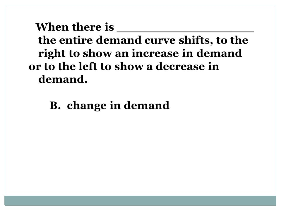 When there is __________________ the entire demand curve shifts, to the right to show an increase in demand or to the left to show a decrease in demand.