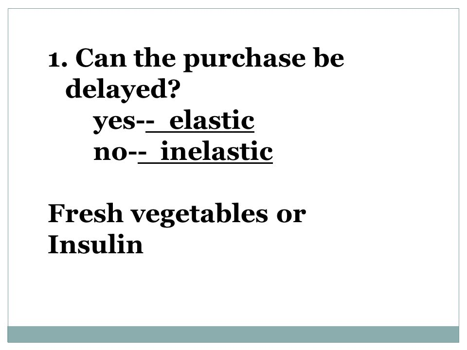 1. Can the purchase be delayed? yes-- elastic no-- inelastic Fresh vegetables or Insulin