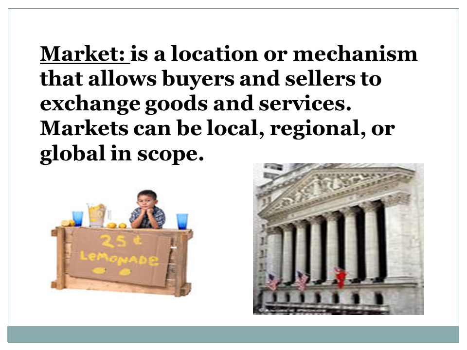 Market: is a location or mechanism that allows buyers and sellers to exchange goods and services.