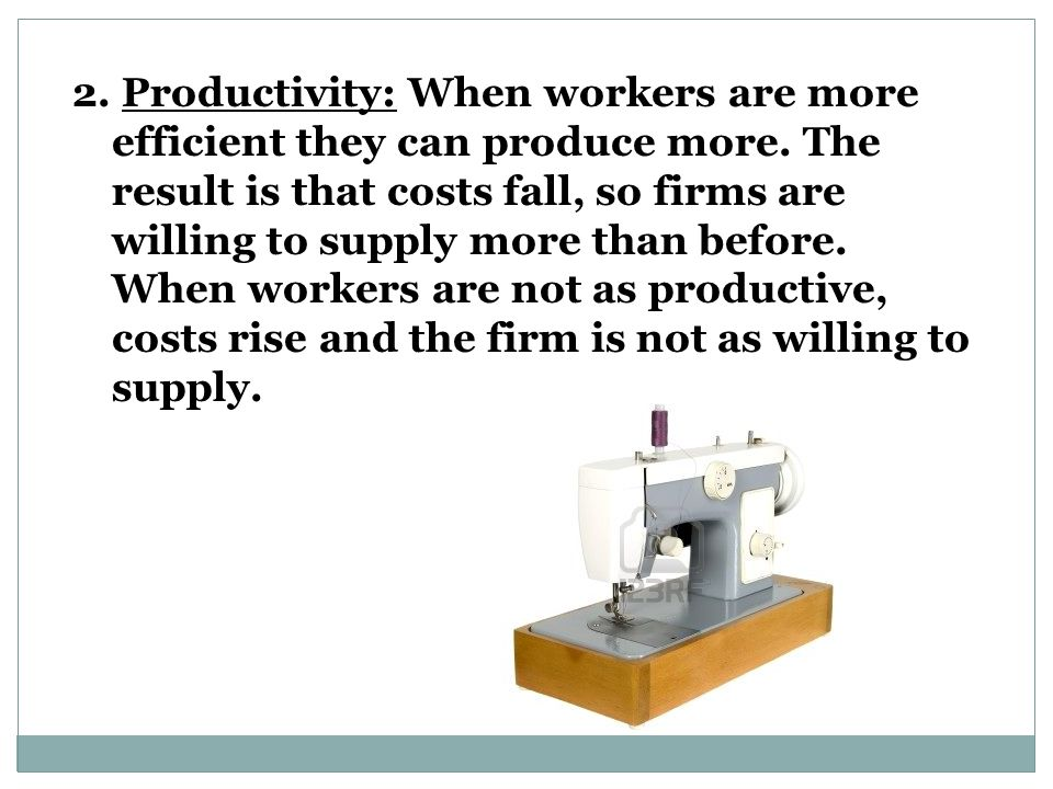 2.Productivity: When workers are more efficient they can produce more.