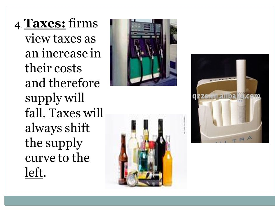 4.Taxes: firms view taxes as an increase in their costs and therefore supply will fall.