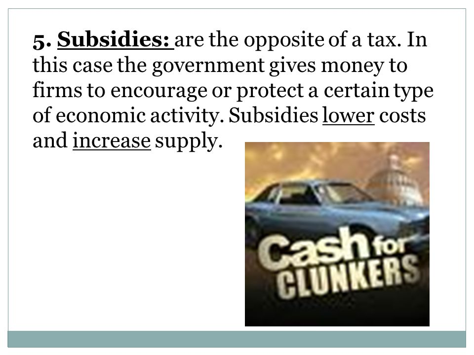 5.Subsidies: are the opposite of a tax.