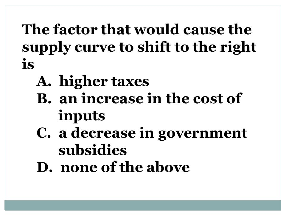 The factor that would cause the supply curve to shift to the right is A.