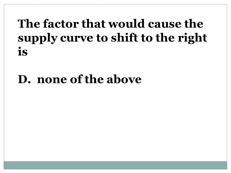 The factor that would cause the supply curve to shift to the right is D. none of the above