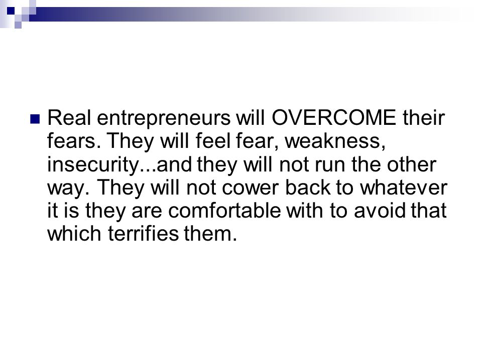 Real entrepreneurs will OVERCOME their fears. They will feel fear, weakness, insecurity...and they will not run the other way. They will not cower bac