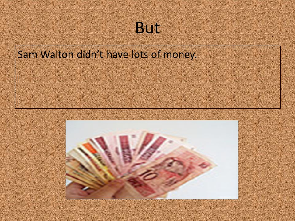 But Sam Walton didn't have lots of money.