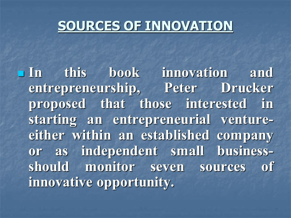 SOURCES OF INNOVATION In this book innovation and entrepreneurship, Peter Drucker proposed that those interested in starting an entrepreneurial venture- either within an established company or as independent small business- should monitor seven sources of innovative opportunity.
