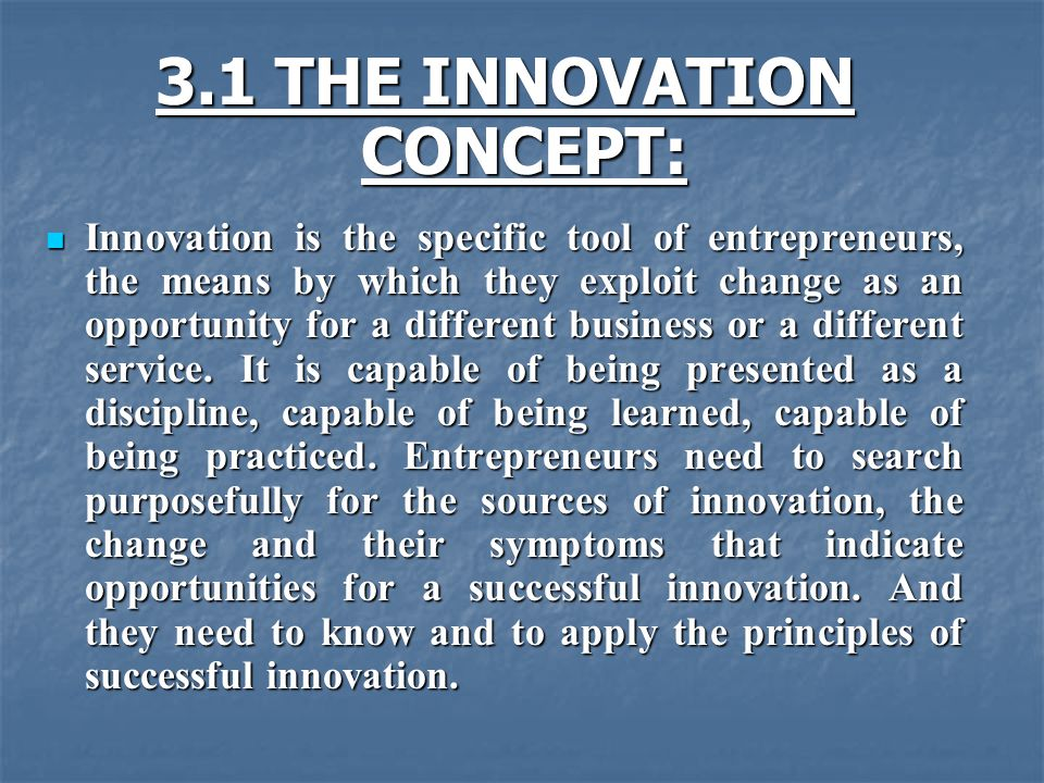 3.1 THE INNOVATION CONCEPT: Innovation is the specific tool of entrepreneurs, the means by which they exploit change as an opportunity for a different business or a different service.