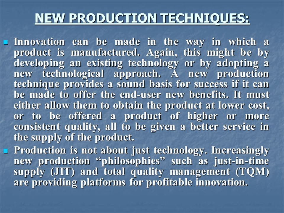 NEW PRODUCTION TECHNIQUES: Innovation can be made in the way in which a product is manufactured.