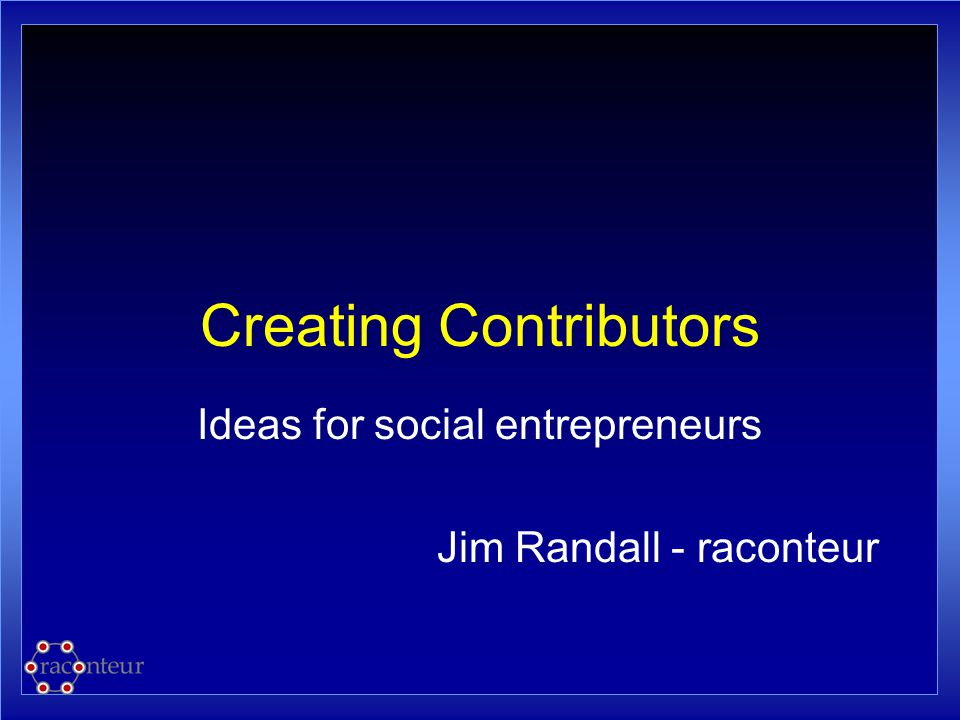 Creating Contributors Ideas for social entrepreneurs Jim Randall - raconteur