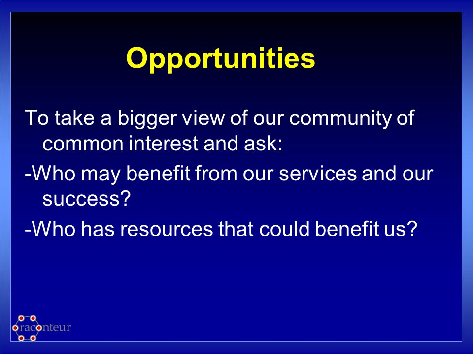 Opportunities To take a bigger view of our community of common interest and ask: -Who may benefit from our services and our success? -Who has resource
