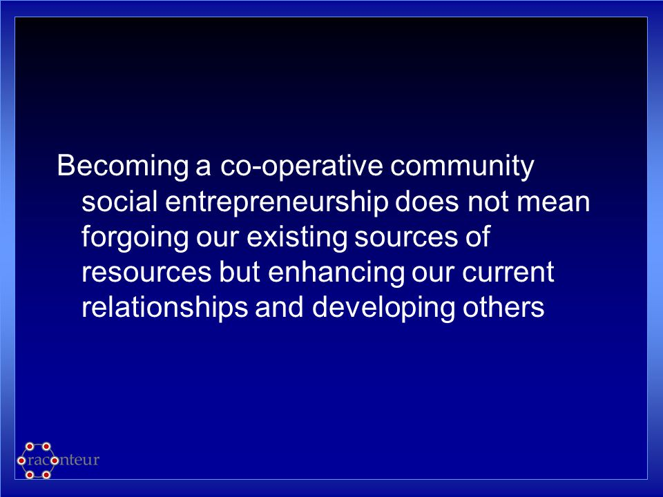 Becoming a co-operative community social entrepreneurship does not mean forgoing our existing sources of resources but enhancing our current relations