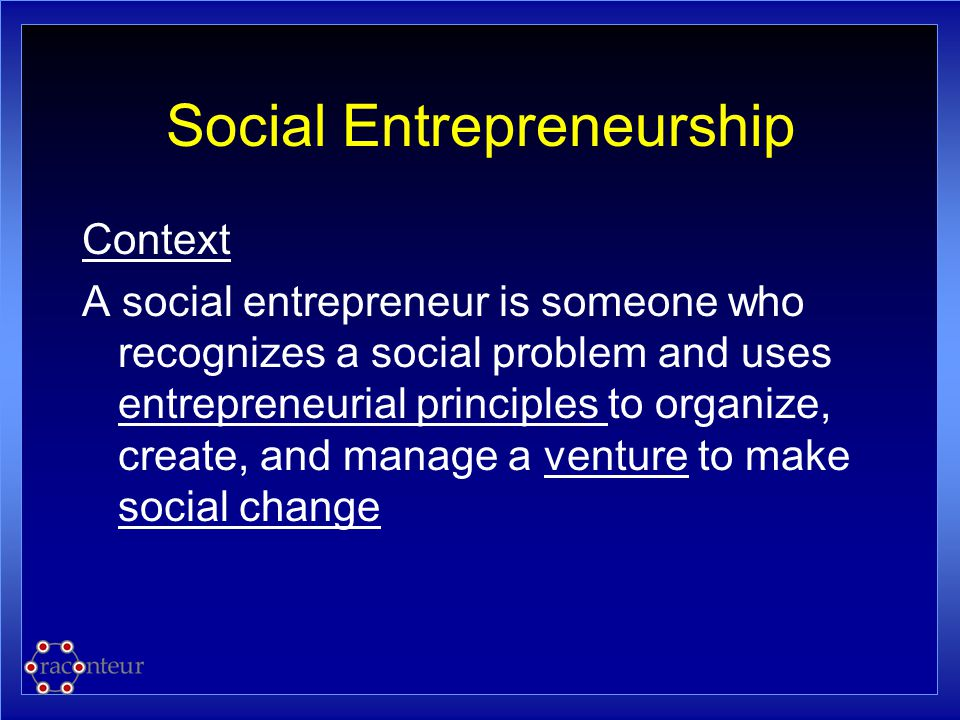 Social Entrepreneurship Context A social entrepreneur is someone who recognizes a social problem and uses entrepreneurial principles to organize, crea