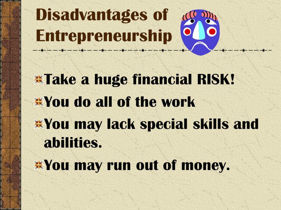 Disadvantages of Entrepreneurship Take a huge financial RISK.