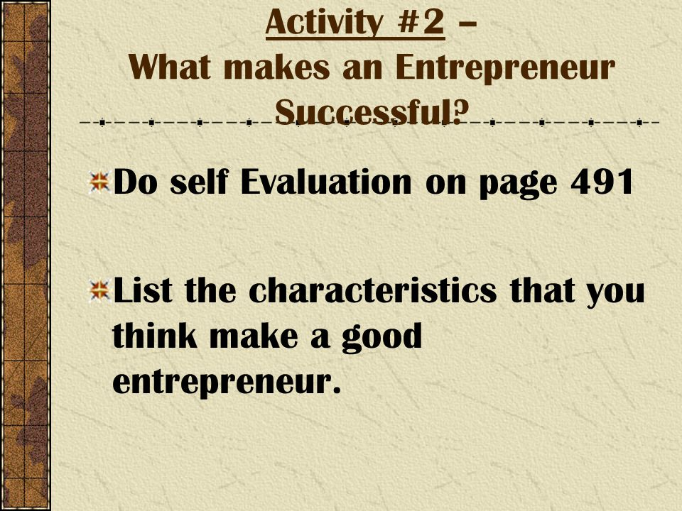 Activity #2 – What makes an Entrepreneur Successful? Do self Evaluation on page 491 List the characteristics that you think make a good entrepreneur.