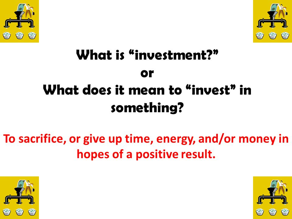 "What is ""investment?"" or What does it mean to ""invest"" in something? To sacrifice, or give up time, energy, and/or money in hopes of a positive result"