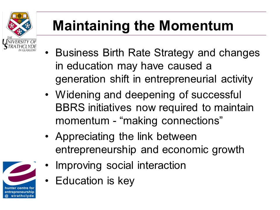 Maintaining the Momentum Business Birth Rate Strategy and changes in education may have caused a generation shift in entrepreneurial activity Widening and deepening of successful BBRS initiatives now required to maintain momentum - making connections Appreciating the link between entrepreneurship and economic growth Improving social interaction Education is key