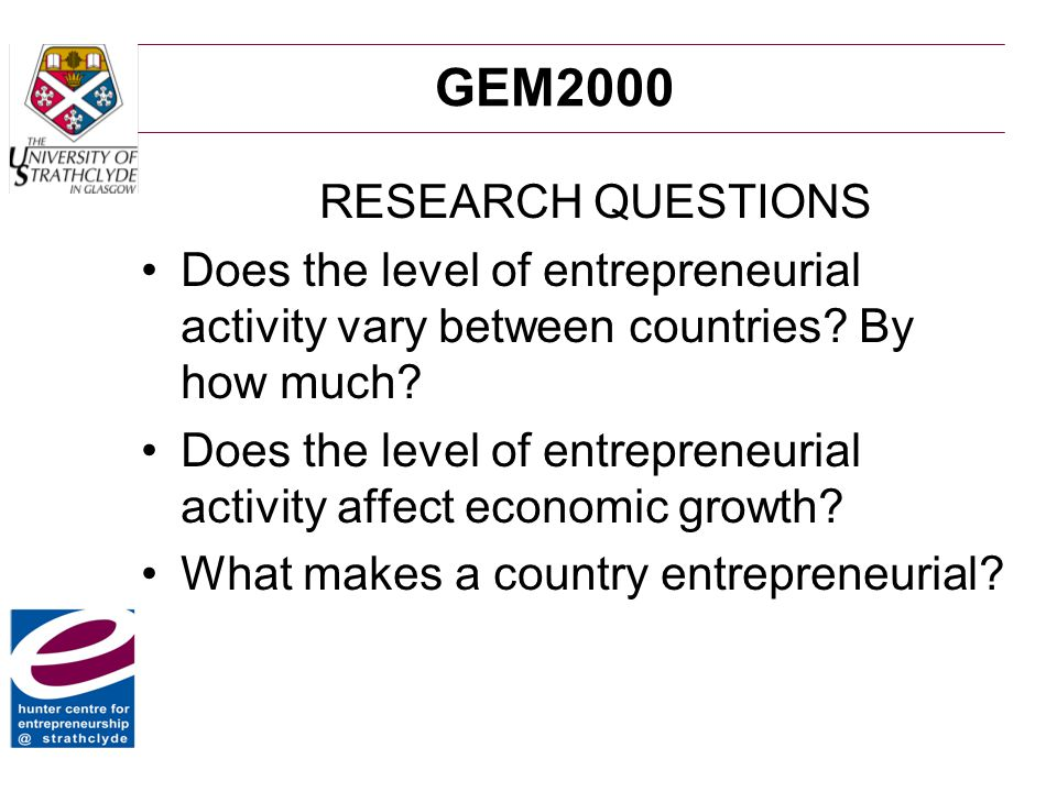 GEM2000 RESEARCH QUESTIONS Does the level of entrepreneurial activity vary between countries? By how much? Does the level of entrepreneurial activity