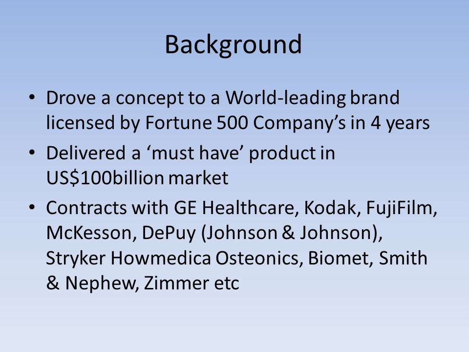 Background Drove a concept to a World-leading brand licensed by Fortune 500 Company's in 4 years Delivered a 'must have' product in US$100billion market Contracts with GE Healthcare, Kodak, FujiFilm, McKesson, DePuy (Johnson & Johnson), Stryker Howmedica Osteonics, Biomet, Smith & Nephew, Zimmer etc