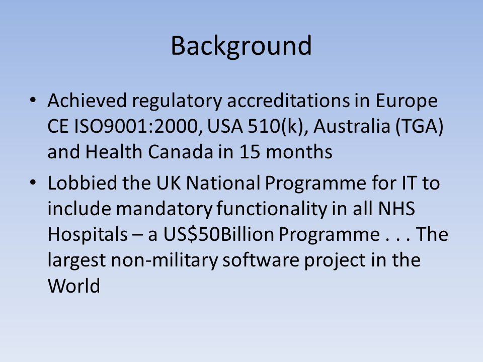 Background Achieved regulatory accreditations in Europe CE ISO9001:2000, USA 510(k), Australia (TGA) and Health Canada in 15 months Lobbied the UK National Programme for IT to include mandatory functionality in all NHS Hospitals – a US$50Billion Programme...