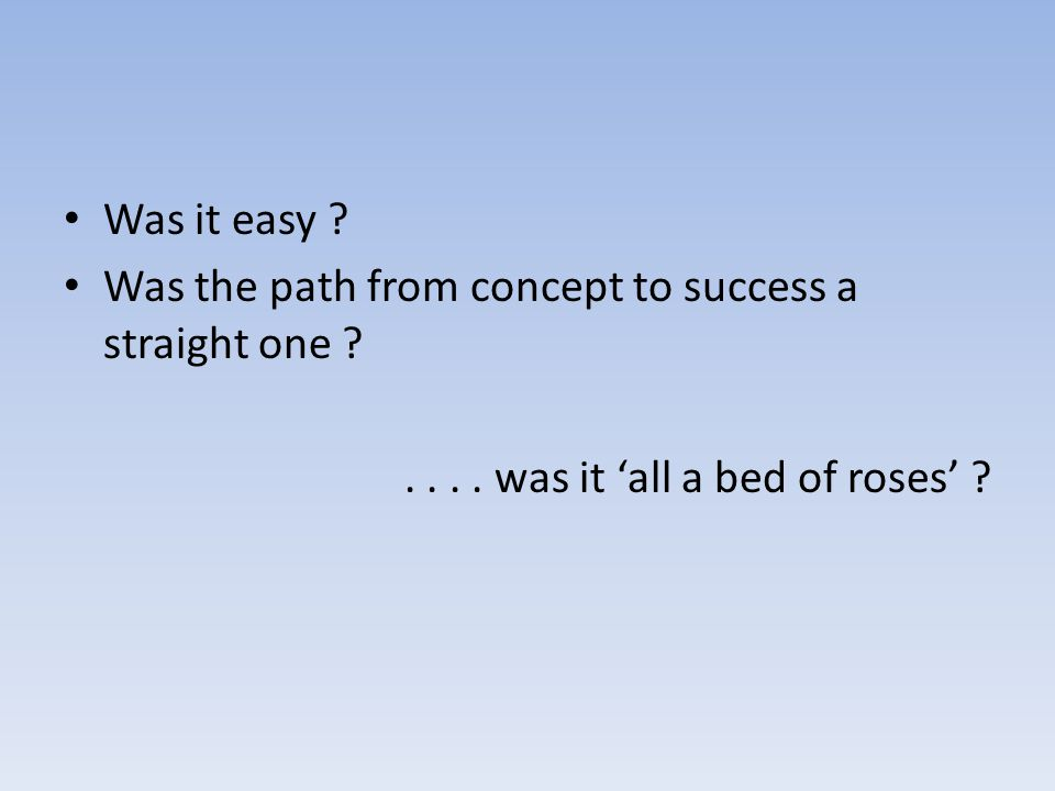 Was it easy . Was the path from concept to success a straight one ....