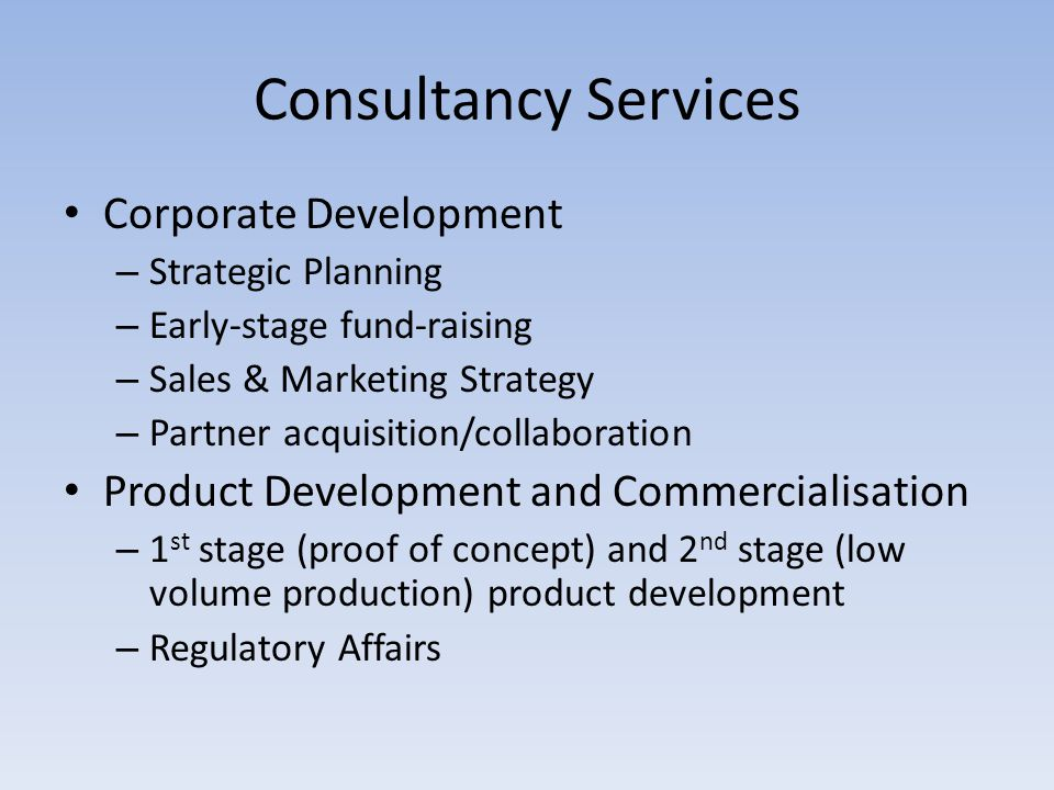 Consultancy Services Corporate Development – Strategic Planning – Early-stage fund-raising – Sales & Marketing Strategy – Partner acquisition/collaboration Product Development and Commercialisation – 1 st stage (proof of concept) and 2 nd stage (low volume production) product development – Regulatory Affairs