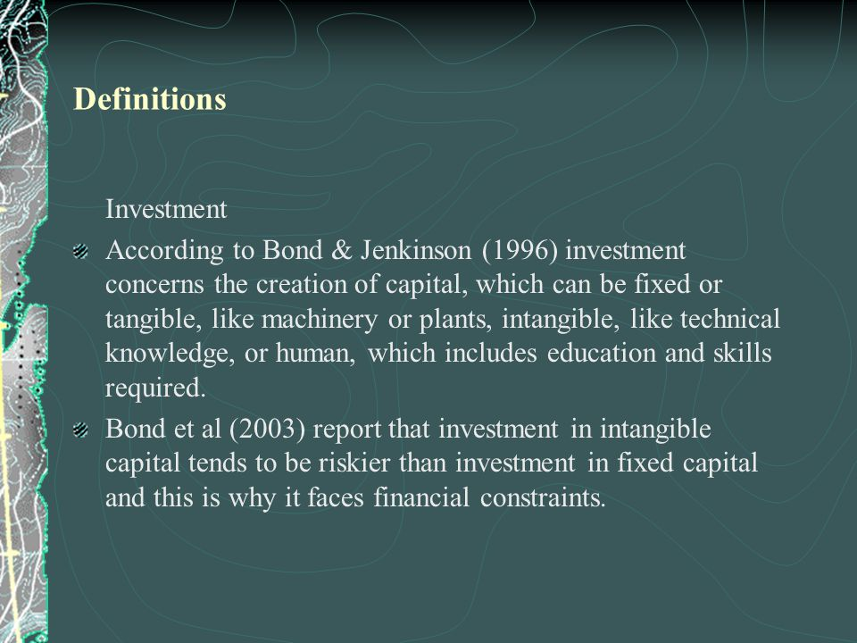 Investment According to Bond & Jenkinson (1996) investment concerns the creation of capital, which can be fixed or tangible, like machinery or plants, intangible, like technical knowledge, or human, which includes education and skills required.