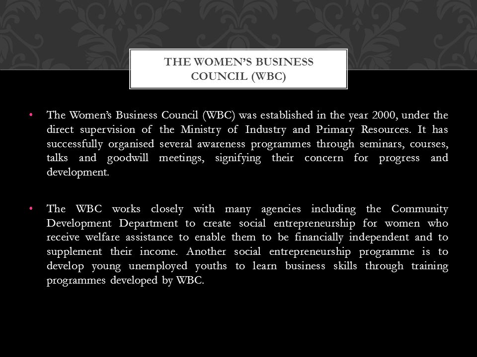 The Women's Business Council (WBC) was established in the year 2000, under the direct supervision of the Ministry of Industry and Primary Resources. I