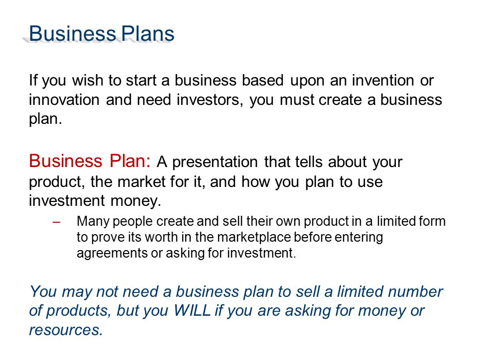 Business Plans If you wish to start a business based upon an invention or innovation and need investors, you must create a business plan. Business Pla
